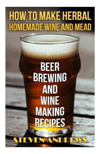 How To Make Herbal Homemade Wine and Mead: Beer Brewing and Wine Making Recipes: (Herbal Fermentation, Home Distilling, DIY Bartender)