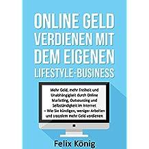 Online Geld verdienen mit dem eigenen Lifestyle-Business: Mehr Geld, mehr Freiheit und Unabhängigkeit durch Online Marketing, Outsourcing und Selbständigkeit ... Entspannung, Geld verdienen im Internet)