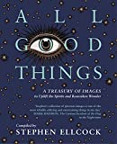 All Good Things: A Treasury of Images to Uplift the Spirits and Reawaken Wonder, compiled by Stephen Ellcock (English Edition)
