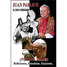 Juan Pablo II -El Papa Peregrino ¡TOTUS TUUS!-Reflexiones, Anècdotas y Oraciones