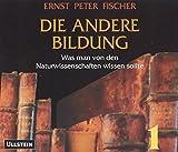 Die andere Bildung. 8 CDs Was man von den Naturwissenschaften wissen sollte - Ernst P Fischer