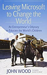 Leaving Microsoft to Change the World: An Entrepreneura??s Odyssey to Educate the Worlda??s Children by John Wood (2006-08-29)