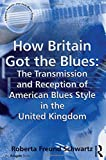 How Britain Got the Blues: The Transmission and Reception of American Blues Style in the United Kingdom (Ashgate Popular and Folk Music Series)