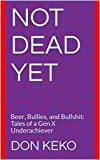 Not Dead Yet: Beer, Bullies, and Bullshit: Tales of a Gen X Underachiever