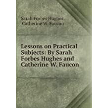 Lessons on practical subjects by Sarah Forbes Hughes and Catherine W. Faucon. 10