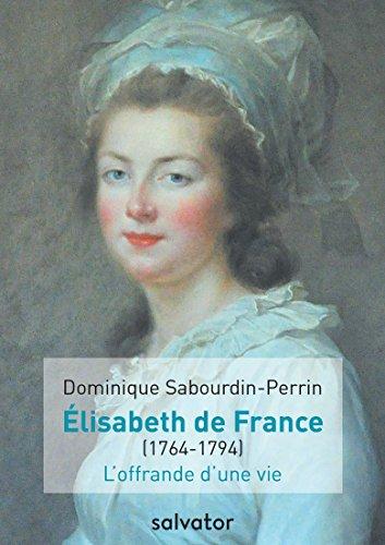 MADAME ELISABETH DE FRANCE (1764-1794). L´OFFRANDE D´UNE VIE