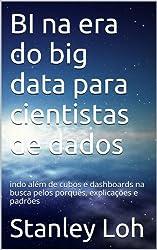 BI na era do big data para cientistas de dados: indo além de cubos e dashboards na busca pelos porquês, explicações e padrões (Portuguese Edition)