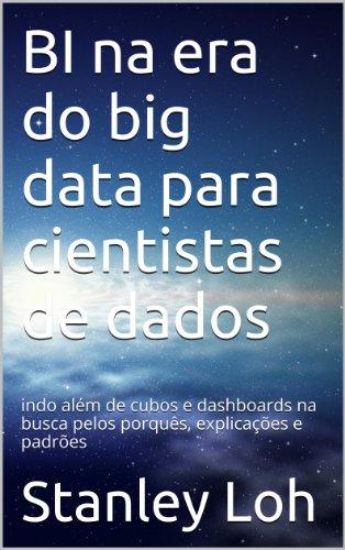 BI na era do big data para cientistas de dados: indo além de cubos e dashboards na busca pelos porquês, explicações e padrões (Portuguese Edition) por Stanley Loh