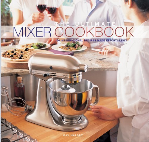 The Ultimate Mixer Cookbook: 150 International Recipes Made Effortlessly par Kay Halsey