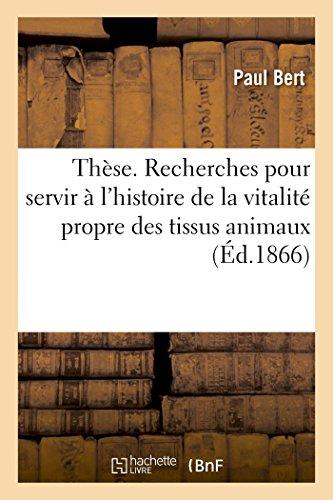 Thèse. Recherches expérimentales pour servir à l'histoire de la vitalité propre des tissus animaux: Faculté des sciences de Paris par Paul Bert