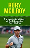 Rory McIlroy: The Inspirational Story of Golf Superstar Rory McIlroy (Rory McIlroy Unauthorized Biography, Northern Ireland, United Kingdom, Golf Books)