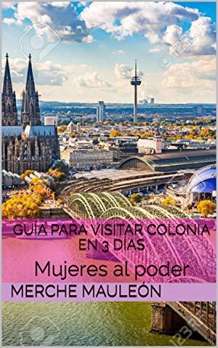 Guía para Visitar Colonia en 3 días: Mujeres al poder por Merche Mauleón