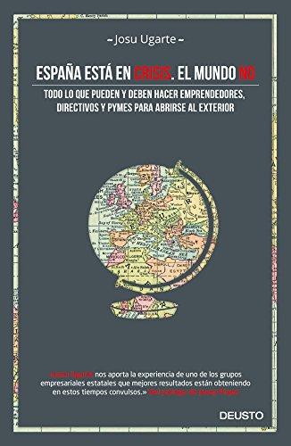 España está en crisis. El mundo no: Todo lo que pueden y deben hacer emprendedores, directivos y pymes para abrirse al exterior