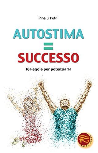 Autostima=successo. 10 regole per potenziarla