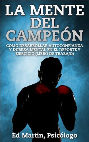 La Mente del Campeón: Como Desarrollar Autoconfianza Y Dureza Mental En El Deporte Y Ejercicio (Libro De Trabajo). por Ed Martin