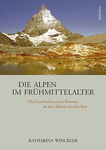 Die Alpen im Frühmittelalter: Die Geschichte eines Raumes in den Jahren 500 bis 800