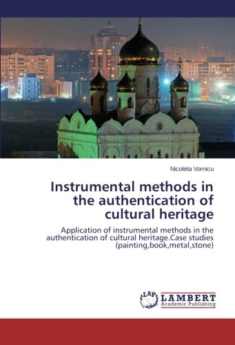 Instrumental methods in the authentication of cultural heritage: Application of instrumental methods in the authentication of cultural heritage.Case studies (painting,book,metal,stone)