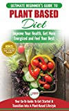 Plant Based Diet: The Ultimate Beginner's Guide to Plant Based Diet Recipes for Beginners - Improve Your Health, Get More Energized and Feel Your Best + 50 Fast & Healthy Recipes & 14 Day Action Plan