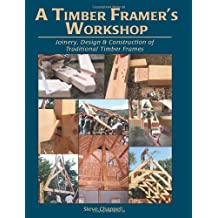 A Timber Framer's Workshop: Joinery, Design & Construction of Traditional Timber Frames S
