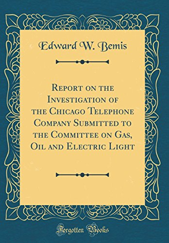 Report on the Investigation of the Chicago Telephone Company Submitted to the Committee on Gas, Oil and Electric Light (Classic Reprint)