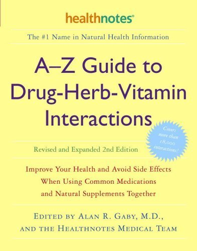 A-Z Guide to Drug-Herb-Vitamin Interactions: Improve Your Health and Avoid Side Effects When Using Common Medications and Natural Supplements Together by Alan R. Gaby Published by Three Rivers Press (CA) (2006)