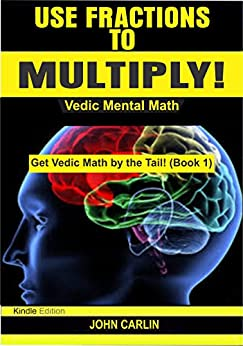 Use Fractions to Multiply!: Vedic Mental Math  (Rapid, Fast, Quick, Secret Basic Essential, Speed Arithmetic and Mathematics Tips, Secrets, Shortcuts for ... Kids (Get Vedic Math by the Tail! Book 1) by [Carlin, John]