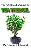 The Ultimate Guide To Tea Tree Oil: All you need to know about tea tree oil, its numerous benefits and which are research  backed! Discover the Truth about this amazing plant! (English Edition)