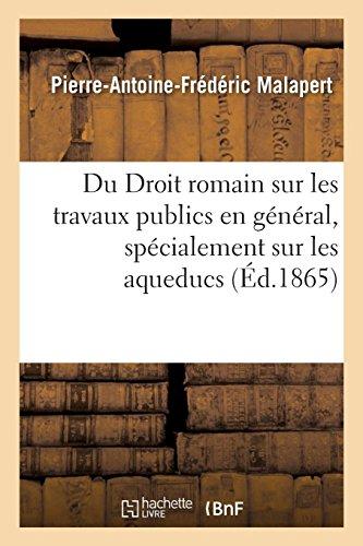 Du Droit romain sur les travaux publics en général, spécialement sur les aqueducs par Pierre-Antoine-Frédéric Malapert