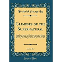 Glimpses of the Supernatural, Vol. 2 of 2: Being Facts, Record and Traditions Relating to Dreams, Omens, Miraculous Occurrences, Apparitions, Wraiths. Witchcraft, Necromancy, Etc (Classic Reprint)