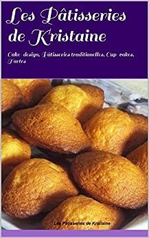 Les Pâtisseries de Kristaine: Cake-design, Pâtisseries traditionelles, Cup-cakes, Tartes (French Edition) by [Kristaine]