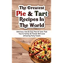 The Greatest Pie & Tart Recipes In The World: Delicious, Fast & Easy Pies & Tarts That You're Family & Friends Will Love (Amazing Party Food!) (English Edition)