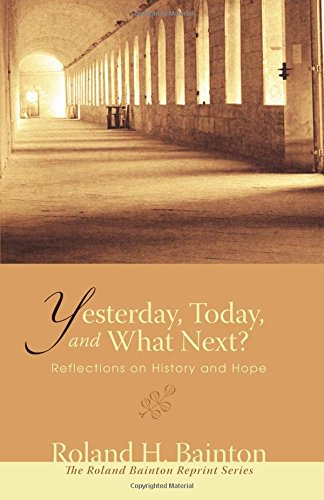Yesterday, Today, and What Next?: Reflections on History and Hope (Roland Bainton Reprints)