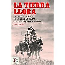 La tierra llora: La amarga historia de las Guerras Indias por la Conquista del Oeste (Otros Títulos)