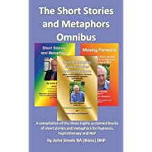 The Short Stories and Metaphors Omnibus. a Compilation of the Three Highly Acclaimed Books of Short Stories and Metaphors for Hypnosis, Hypnotherapy a by John Smale (2014-04-04)