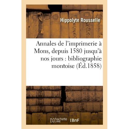 Annales de l'imprimerie à Mons, depuis 1580 jusqu'à nos jours : bibliographie montoise (Éd.1858)