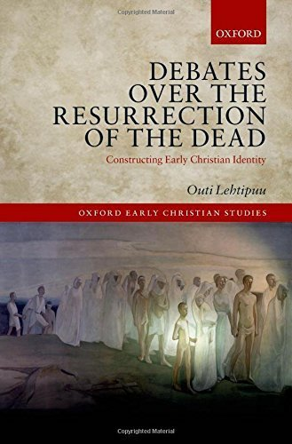 Debates over the Resurrection of the Dead: Constructing Early Christian Identity (Oxford Early Christian Studies) by Outi Lehtipuu (2015-04-26)