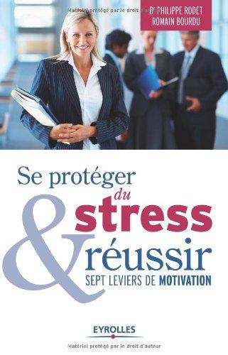 Se protéger du stress et réussir: Sept leviers de motivation.