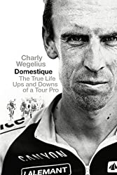 Domestique: The Real-life Ups and Downs of a Tour Pro by Charly Wegelius (2013-06-01)