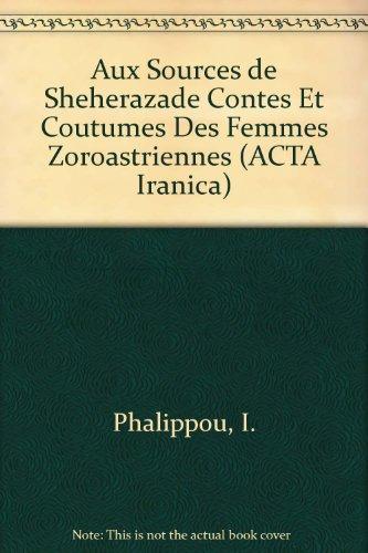 Aux Sources De Sheherazade Contes Et Coutumes Des Femmes Zoroastriennes par E Phalippou