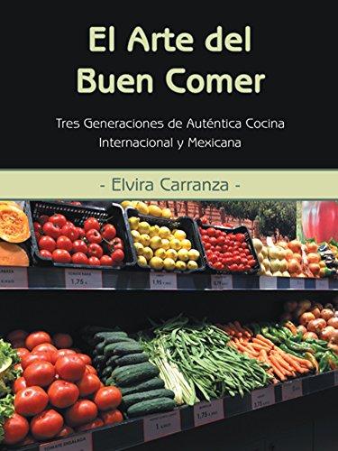 El Arte Del Buen Comer: Tres Generaciones De Auténtica Cocina Internacional Y Mexicana por Elvira Carranza
