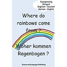 Where do rainbows come from? Woher kommen Regenbogen?: Bilingual - Zweisprachig (English Edition)