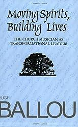 Moving Spirits, Building Lives: Church Musician as Transformational Leader by Hugh Ballou (2005-06-01)
