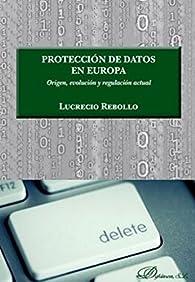 Protección de datos en Europa. Origen, evolución y regulación actual par  Lucrecio Rebollo Delgado