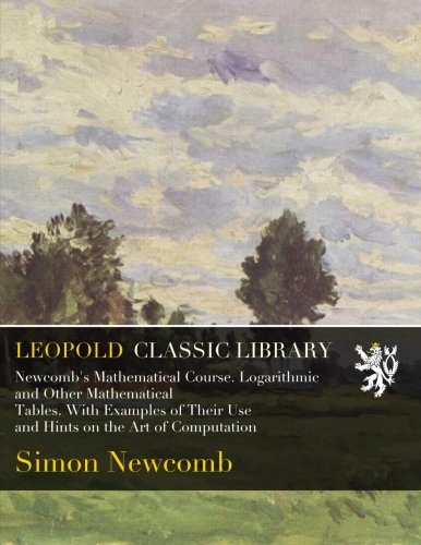 Newcomb's Mathematical Course. Logarithmic and Other Mathematical Tables. With Examples of Their Use and Hints on the Art of Computation por Simon Newcomb