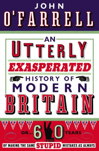 An Utterly Exasperated History of Modern Britain: