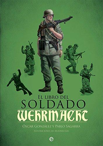El libro del soldado de la Wehrmacht: La historia, armas y uniformes de los ejércitos de Hitler por Óscar González López