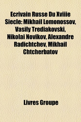 Crivain Russe Du Xviiie Sicle: Mikhal Lomonossov, Vasily Trediakovski, Nikola Novikov, Alexandre Radichtchev, Mikhal Chtcherbatov