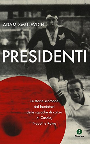 Presidenti. Le storie scomode dei fondatori delle squadre di calcio di Casale, Napoli e Roma por Adam Smulevich