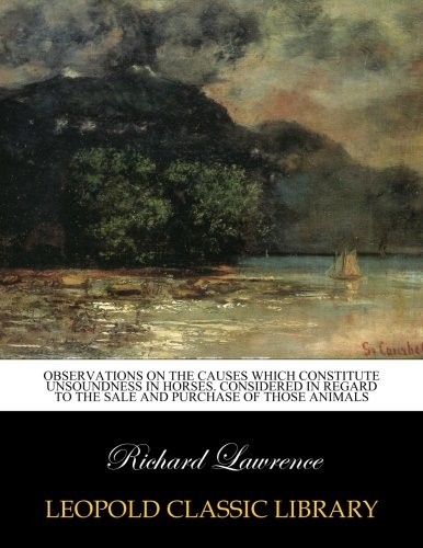 Observations on the causes which constitute unsoundness in horses. Considered in regard to the sale and purchase of those animals por Richard Lawrence