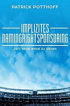 Implizites Namingrightsponsoring: Zeit, neue Wege zu gehen von [Potthoff, Patrick]
